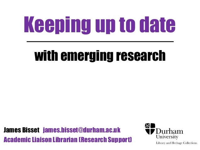 Keeping up to date with emerging research James Bisset james.bisset@durham.ac.uk Academic Liaison Librarian (Research Supp...