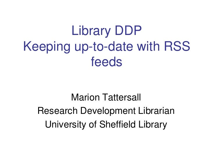 Library DDPKeeping up-to-date with RSS feeds<br />Marion Tattersall<br />Research Development Librarian<br />University of...