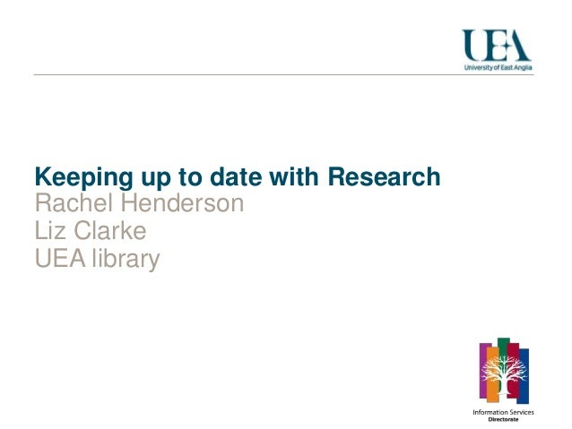 Keeping up to date with Research Rachel Henderson Liz Clarke UEA library