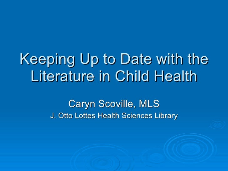 Keeping Up to Date with the Literature in Child Health Caryn Scoville, MLS J. Otto Lottes Health Sciences Library