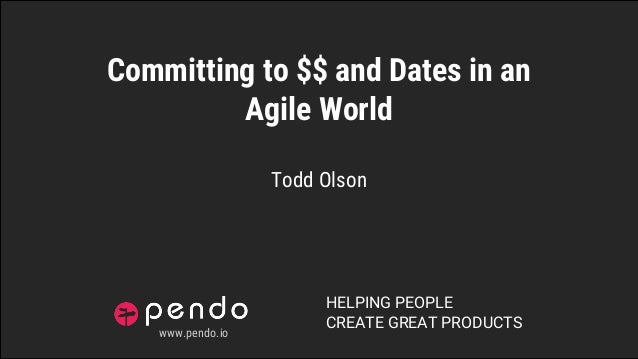 HELPING PEOPLE CREATE GREAT PRODUCTS Committing to $$ and Dates in an Agile World Todd Olson www.pendo.io