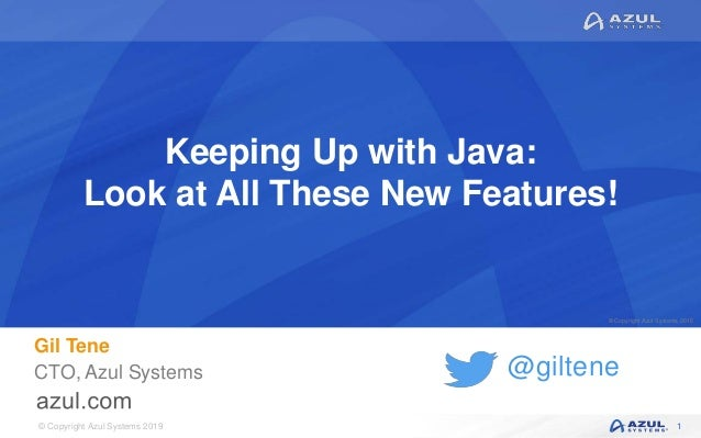 © Copyright Azul Systems 2019 © Copyright Azul Systems 2015 @giltene Keeping Up with Java: Look at All These New Features!...