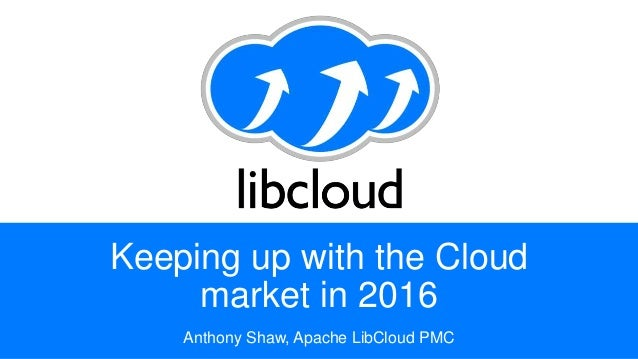 Keeping up with the Cloud market in 2016 Anthony Shaw, Apache LibCloud PMC