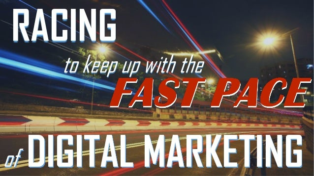 RACING to keep up with the  of  DIGITAL MARKETING
