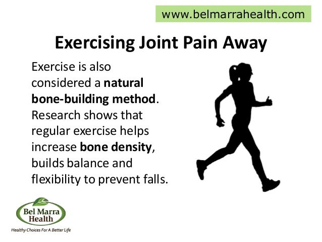 Exercising Joint Pain Away Exercise is also considered a natural bone-building method. Research shows that regular exercis...