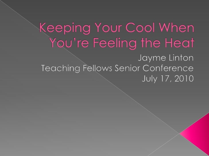 Keeping Your Cool When You're Feeling the Heat<br />Jayme Linton<br />Teaching Fellows Senior Conference<br />July 17, 201...