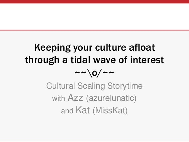 Keeping your culture afloat through a tidal wave of interest ~~o/~~ Cultural Scaling Storytime with Azz (azurelunatic) and...