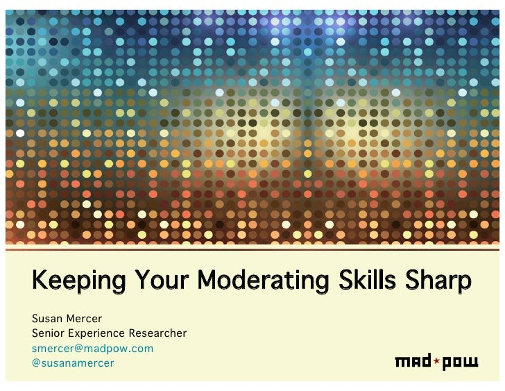 Keeping Your Moderating Skills SharpSusan MercerSenior Experience Researchersmercer@madpow.com@susanamercer