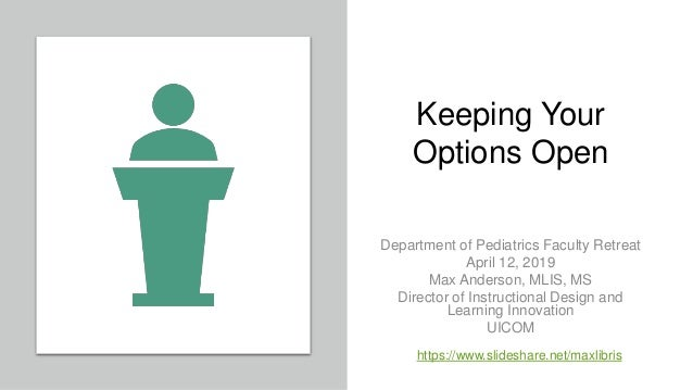 Keeping Your Options Open Department of Pediatrics Faculty Retreat April 12, 2019 Max Anderson, MLIS, MS Director of Instr...