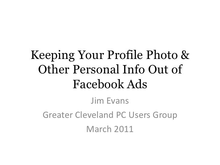 Keeping Your Profile Photo & Other Personal Info Out of Facebook Ads<br />Jim Evans<br />Greater Cleveland PC Users Group<...
