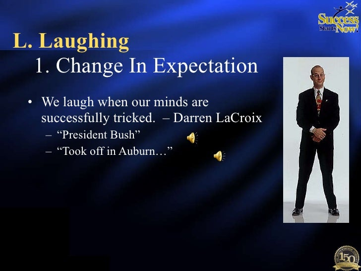 "<ul><li>We laugh when our minds are successfully tricked.  – Darren LaCroix  </li></ul><ul><ul><li>"" President Bush"" </li>..."