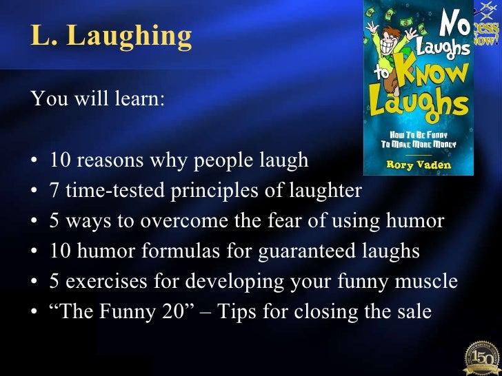 L. Laughing <ul><li>You will learn: </li></ul><ul><li>10 reasons why people laugh </li></ul><ul><li>7 time-tested principl...