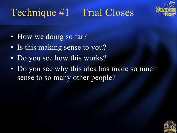 Technique #1 Trial Closes <ul><li>How we doing so far? </li></ul><ul><li>Is this making sense to you? </li></ul><ul><li>Do...