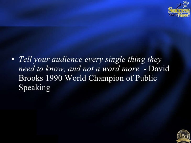 <ul><li>Tell your audience every single thing they need to know, and not a word more.  - David Brooks 1990 World Champion ...