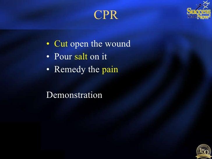 CPR <ul><li>Cut  open the wound </li></ul><ul><li>Pour  salt  on it </li></ul><ul><li>Remedy the  pain </li></ul><ul><li>D...