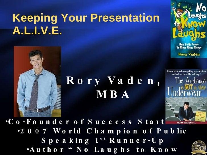 Keeping Your Presentation A.L.I.V.E. Rory Vaden, MBA <ul><li>Co-Founder of Success Starts Now! </li></ul><ul><li>2007 Worl...