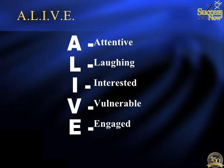 A.L.I.V.E. <ul><li>Attentive </li></ul><ul><li>Laughing </li></ul><ul><li>Interested </li></ul><ul><li>Vulnerable </li></u...