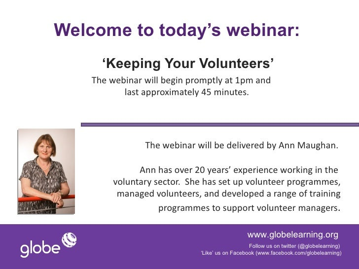 Welcome to today's webinar:      'Keeping Your Volunteers'    The webinar will begin promptly at 1pm and           last ap...