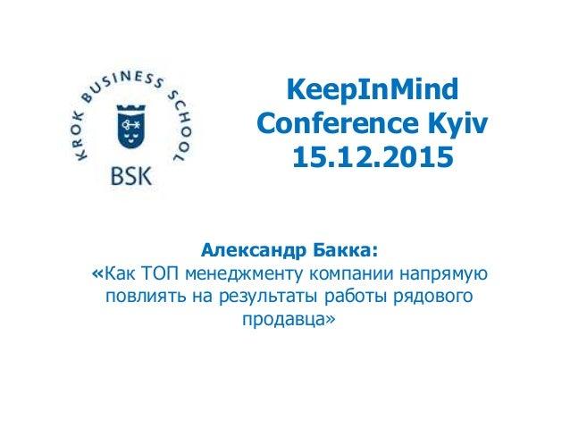 KeepInMind Conference Kyiv 15.12.2015 Александр Бакка: «Как ТОП менеджменту компании напрямую повлиять на результаты работ...