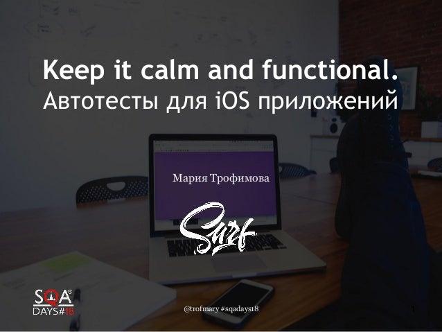 @trofmary #sqadays18 1 Keep it calm and functional. Автотесты для iOS приложений Мария Трофимова
