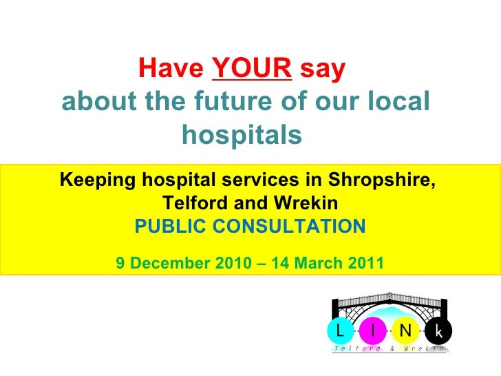 Telford & Wrekin LINk Have  YOUR  say  about the future of our local hospitals  Keeping hospital services in Shropshire,  ...