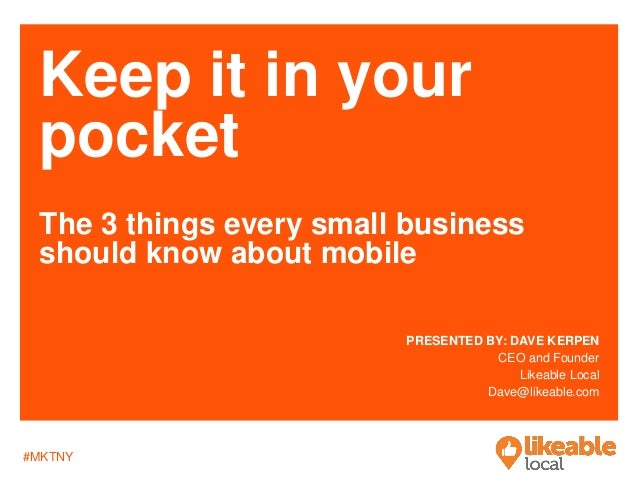 #MKTNY Keep it in your pocket The 3 things every small business should know about mobile PRESENTED BY: DAVE KERPEN CEO and...