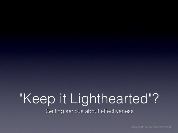 """""""Keep it Lighthearted""""?    Getting serious about effectiveness                                     Copyright Falling Bloss..."""