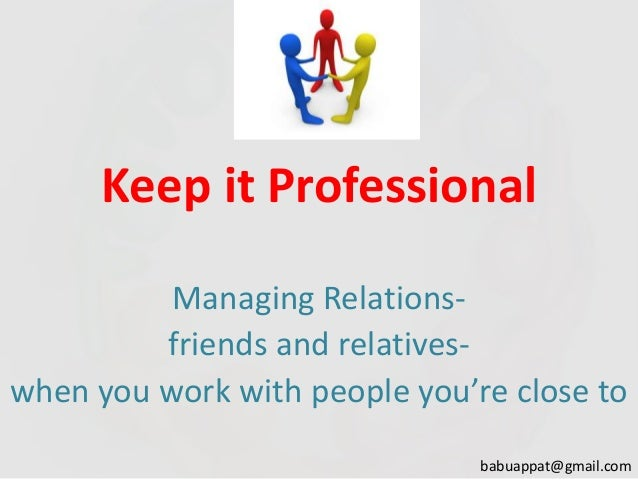 Keep it Professional Managing Relationsfriends and relativeswhen you work with people you're close to babuappat@gmail.com