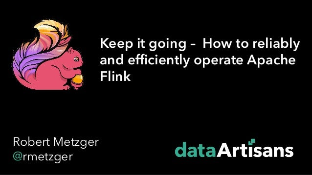 1 Keep it going – How to reliably and efficiently operate Apache Flink Robert Metzger @rmetzger