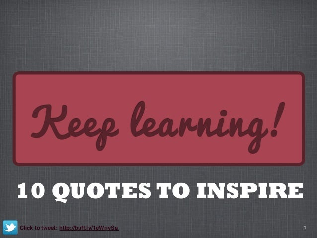 1 Keep learning! 10 QUOTES TO INSPIRE Click to tweet: http://buff.ly/1eWnvSa
