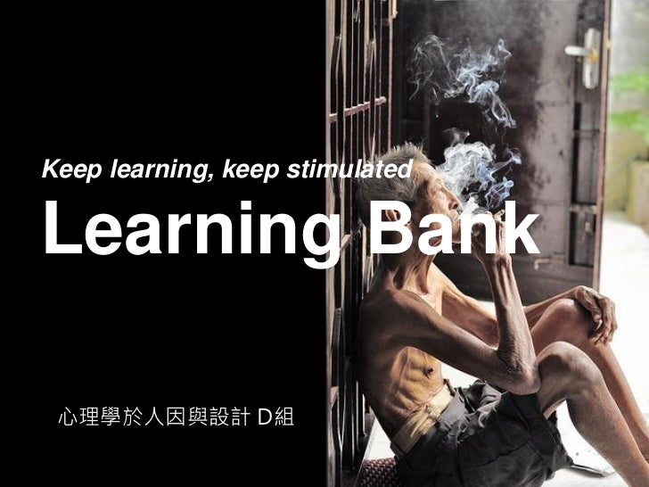 Keep learning, keep stimulatedLearning Bank 心理學於人因與設計 D組