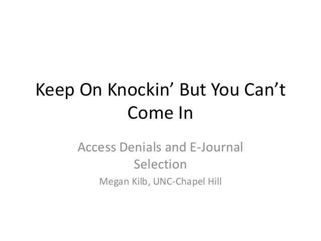 Keep On Knockin' But You Can't Come In Access Denials and E-Journal Selection Megan Kilb, UNC-Chapel Hill