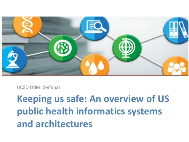 Keeping us safe: An overview of US public health informatics systems and architectures UCSD DBMI Seminar