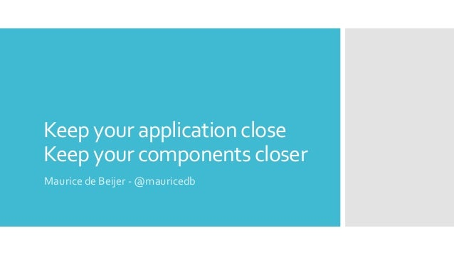 Keep your application close Keep your components closer Maurice de Beijer - @mauricedb