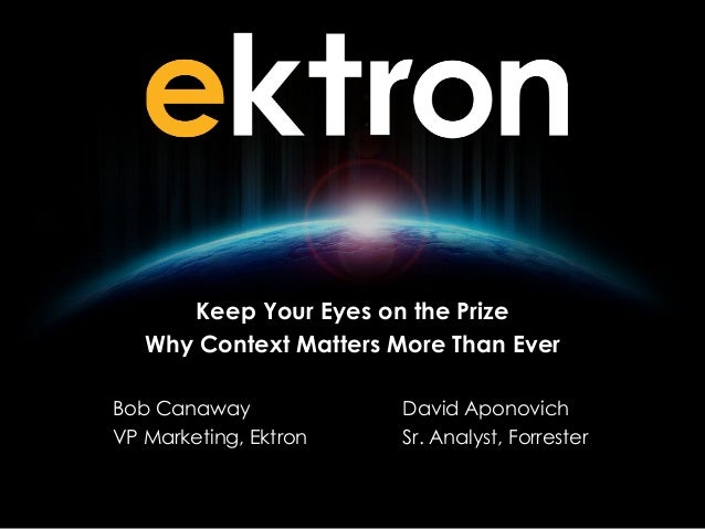 Keep Your Eyes on the Prize Why Context Matters More Than Ever Bob Canaway VP Marketing, Ektron  David Aponovich Sr. Analy...