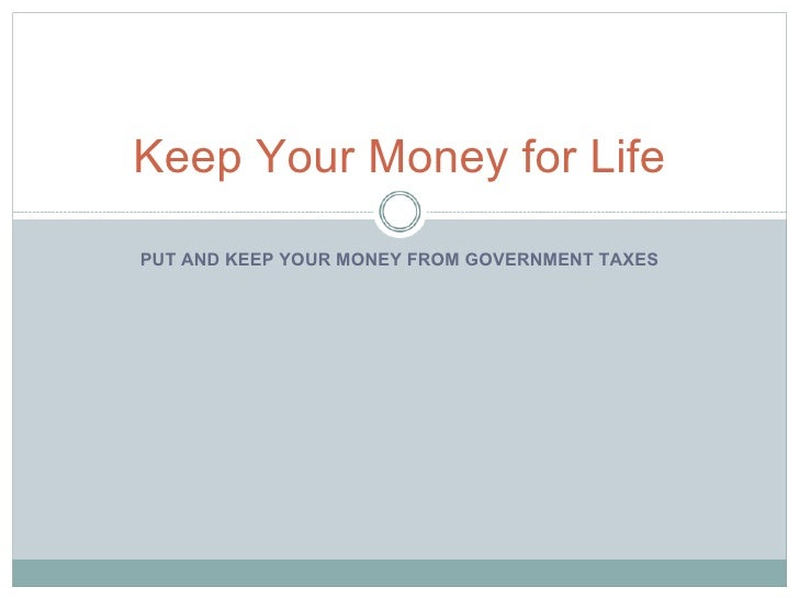PUT AND KEEP YOUR MONEY FROM GOVERNMENT TAXES Keep Your Money for Life