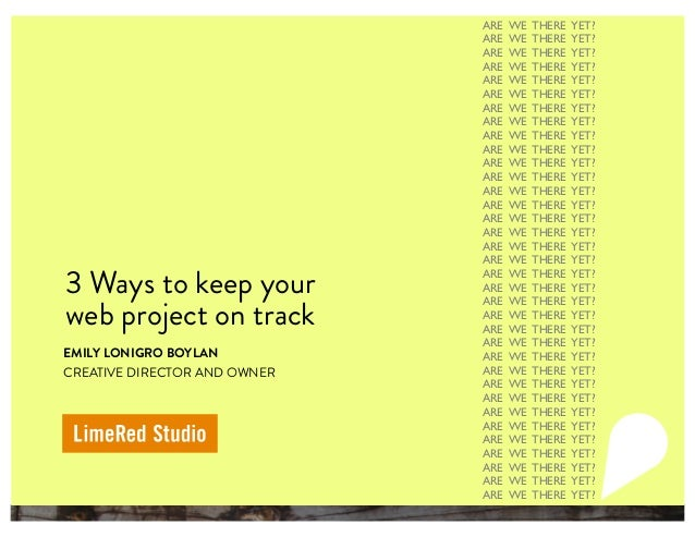 3 Ways to keep your web project on track EMILY LONIGRO BOYLAN CREATIVE DIRECTOR AND OWNER ARE WE THERE YET? ARE WE THERE Y...
