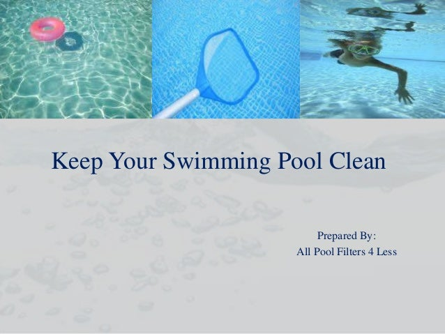 Keep Your Swimming Pool Clean Prepared By: All Pool Filters 4 Less
