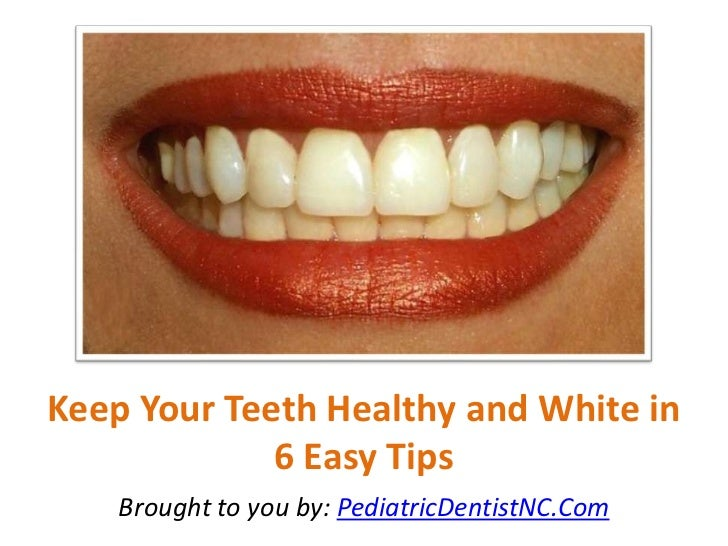 Keep Your Teeth Healthy and White in             6 Easy Tips    Brought to you by: PediatricDentistNC.Com