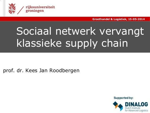 Sociaal netwerk vervangt klassieke supply chain prof. dr. Kees Jan Roodbergen Groothandel & Logistiek, 15-05-2014 Supporte...