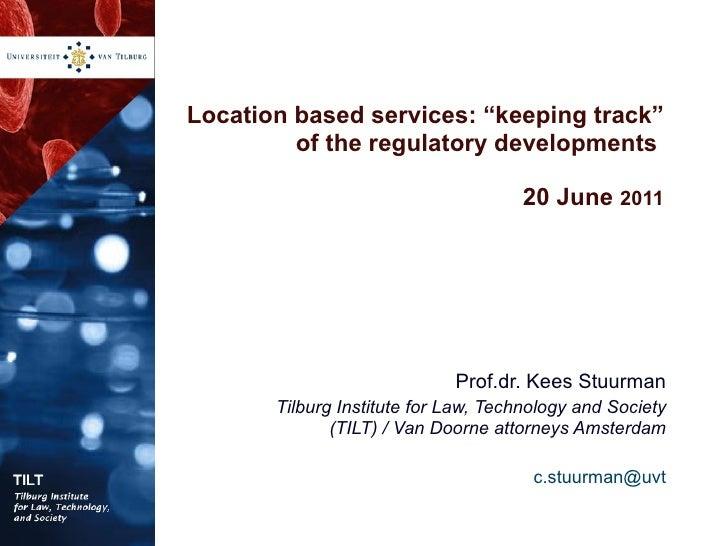 "Location based services: ""keeping track"" of the regulatory developments  20 June  2011 Prof.dr. Kees Stuurman Tilburg Inst..."