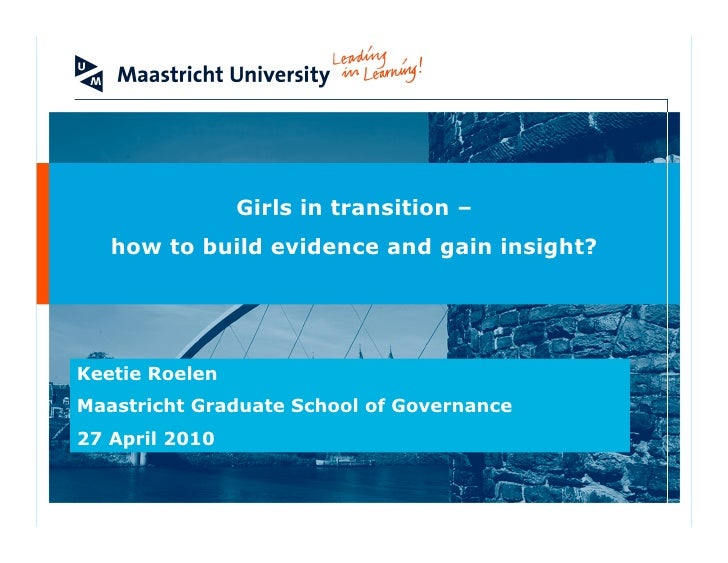 Girls in transition –    how to build evidence and gain insight?     Keetie Roelen Maastricht Graduate School of Governanc...