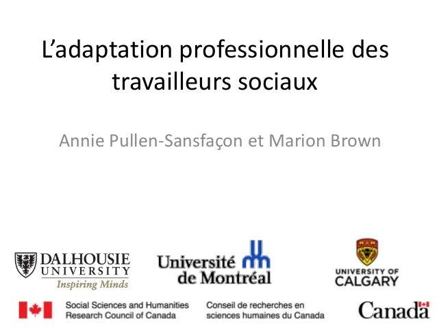L'adaptation professionnelle des travailleurs sociaux Annie Pullen-Sansfaçon et Marion Brown