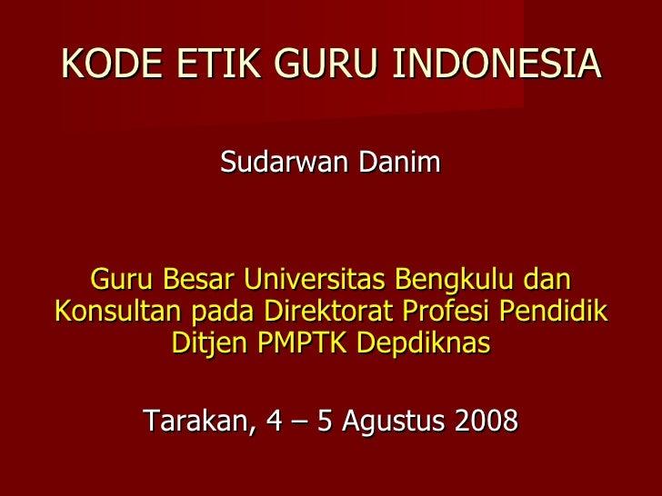 KODE ETIK GURU INDONESIA <ul><li>Sudarwan Danim </li></ul><ul><li>Guru Besar Universitas Bengkulu dan Konsultan pada Direk...