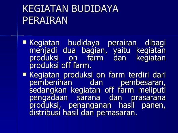 KEGIATAN BUDIDAYA PERAIRAN <ul><li>Kegiatan budidaya perairan dibagi menjadi dua bagian, yaitu kegiatan produksi on farm d...