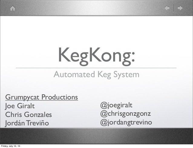 KegKong: Automated Keg System Grumpycat Productions Joe Giralt Chris Gonzales Jordán Treviño Friday, July 12, 13  @joegira...