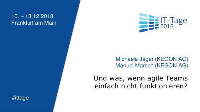 10. – 13.12.2018 Frankfurt am Main #ittage Und was, wenn agile Teams einfach nicht funktionieren? Michaela Jäger (KEGON AG...