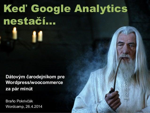 Keď Google Analytics nestačí... Dátovým čarodejníkom pre Wordpress/woocommerce za pár minút Braňo Pokrivčák Wordcamp, 26.4...