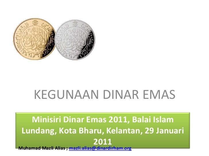 KEGUNAAN DINAR EMAS<br />MinisiriDinar Emas 2011, BalaiIslam Lundang, Kota Bharu, Kelantan, 29 Januari 2011<br />MuhamadMa...