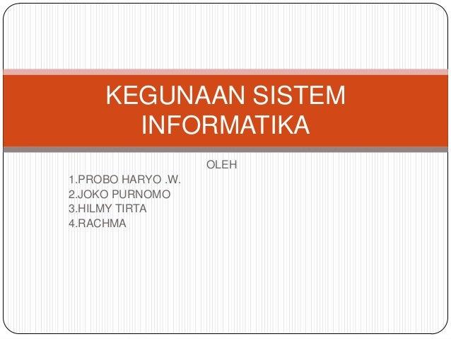 KEGUNAAN SISTEM       INFORMATIKA                    OLEH1.PROBO HARYO .W.2.JOKO PURNOMO3.HILMY TIRTA4.RACHMA